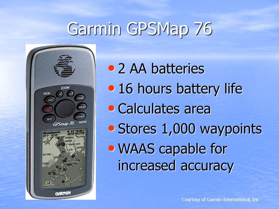 Garmin GPSMap 76 Courtesy of Garmin International, Inc 2 AA batteries 2 AA batteries 16 hours battery life 16 hours battery life Calculates area Calcu