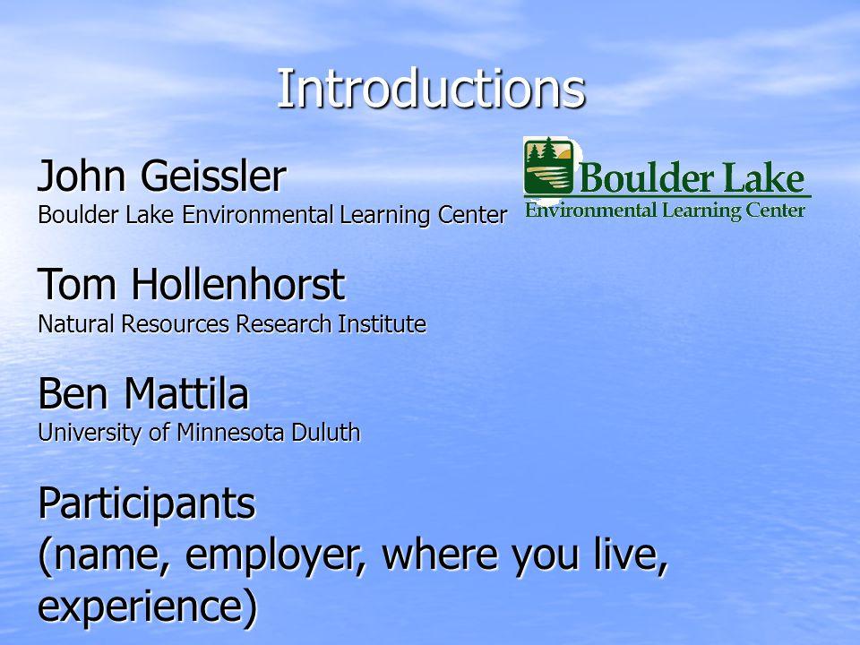 Introductions John Geissler Boulder Lake Environmental Learning Center Tom Hollenhorst Natural Resources Research Institute Ben Mattila University of
