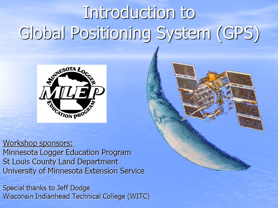 Workshop sponsors: Minnesota Logger Education Program St Louis County Land Department University of Minnesota Extension Service Special thanks to Jeff Dodge Wisconsin Indianhead Technical College (WITC) Introduction to Global Positioning System (GPS)