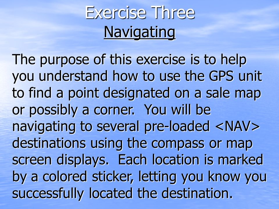 Exercise Three Navigating The purpose of this exercise is to help you understand how to use the GPS unit to find a point designated on a sale map or possibly a corner.