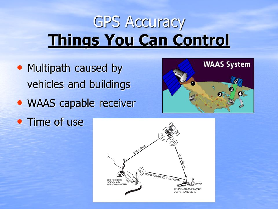 GPS Accuracy Things You Can Control Multipath caused by vehicles and buildings Multipath caused by vehicles and buildings WAAS capable receiver WAAS capable receiver Time of use Time of use