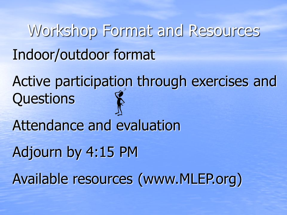 Workshop Format and Resources Indoor/outdoor format Active participation through exercises and Questions Attendance and evaluation Adjourn by 4:15 PM Available resources (www.MLEP.org)