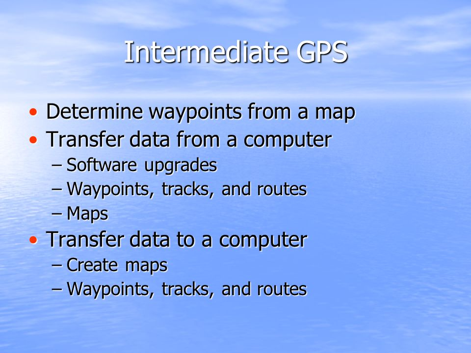 Intermediate GPS Determine waypoints from a mapDetermine waypoints from a map Transfer data from a computerTransfer data from a computer –Software upgrades –Waypoints, tracks, and routes –Maps Transfer data to a computerTransfer data to a computer –Create maps –Waypoints, tracks, and routes