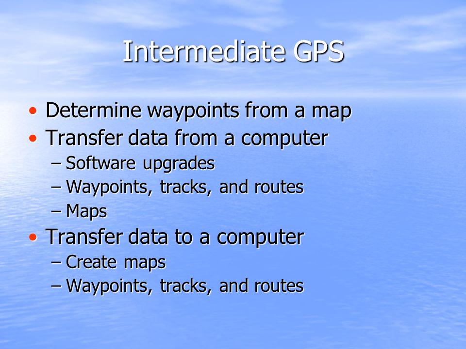 Intermediate GPS Determine waypoints from a mapDetermine waypoints from a map Transfer data from a computerTransfer data from a computer –Software upg
