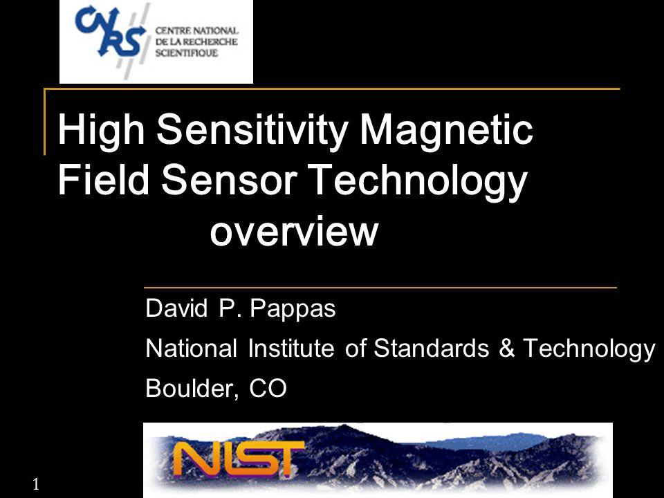 1 High Sensitivity Magnetic Field Sensor Technology overview David P. Pappas National Institute of Standards & Technology Boulder, CO