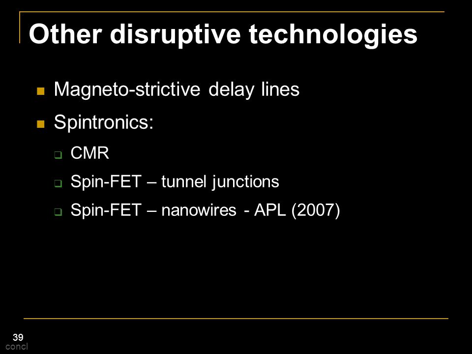 39 Other disruptive technologies Magneto-strictive delay lines Spintronics:  CMR  Spin-FET – tunnel junctions  Spin-FET – nanowires - APL (2007) co