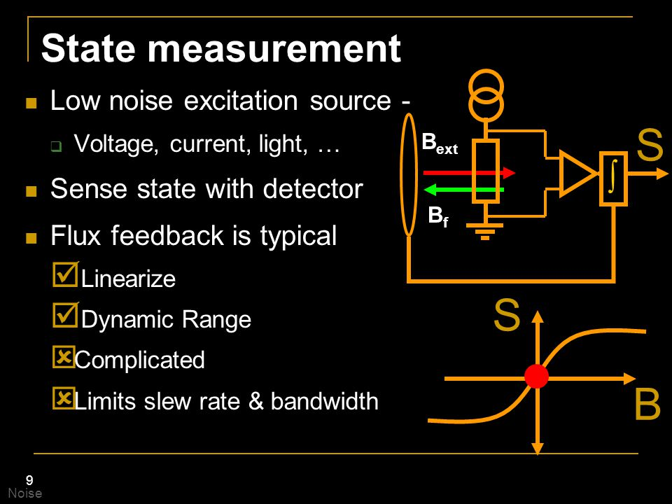 9 State measurement Low noise excitation source -  Voltage, current, light, … Sense state with detector Flux feedback is typical  Linearize  Dynami