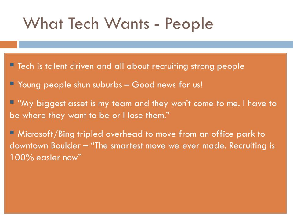 What Tech Wants - People  Tech is talent driven and all about recruiting strong people  Young people shun suburbs – Good news for us.