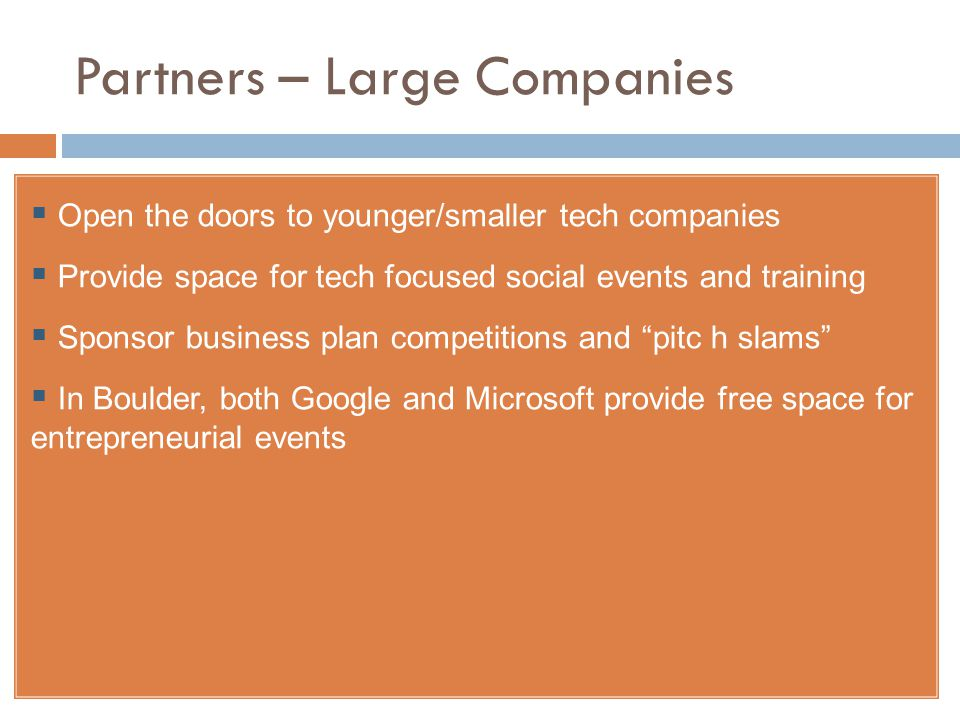 Partners – Large Companies  Open the doors to younger/smaller tech companies  Provide space for tech focused social events and training  Sponsor business plan competitions and pitc h slams  In Boulder, both Google and Microsoft provide free space for entrepreneurial events 