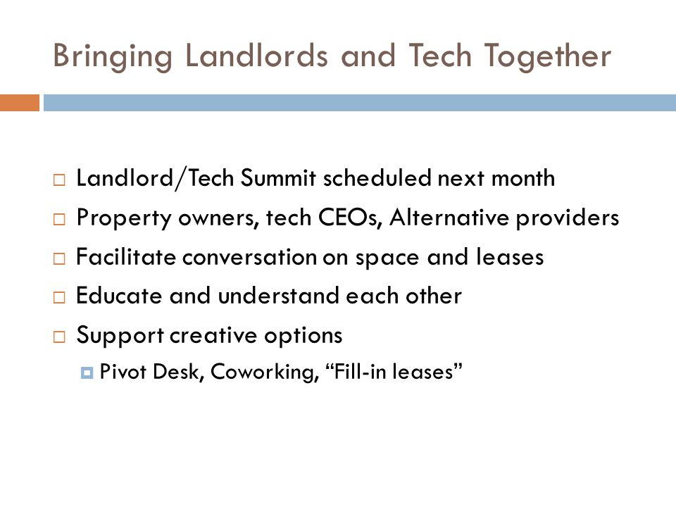 Bringing Landlords and Tech Together  Landlord/Tech Summit scheduled next month  Property owners, tech CEOs, Alternative providers  Facilitate conversation on space and leases  Educate and understand each other  Support creative options  Pivot Desk, Coworking, Fill-in leases