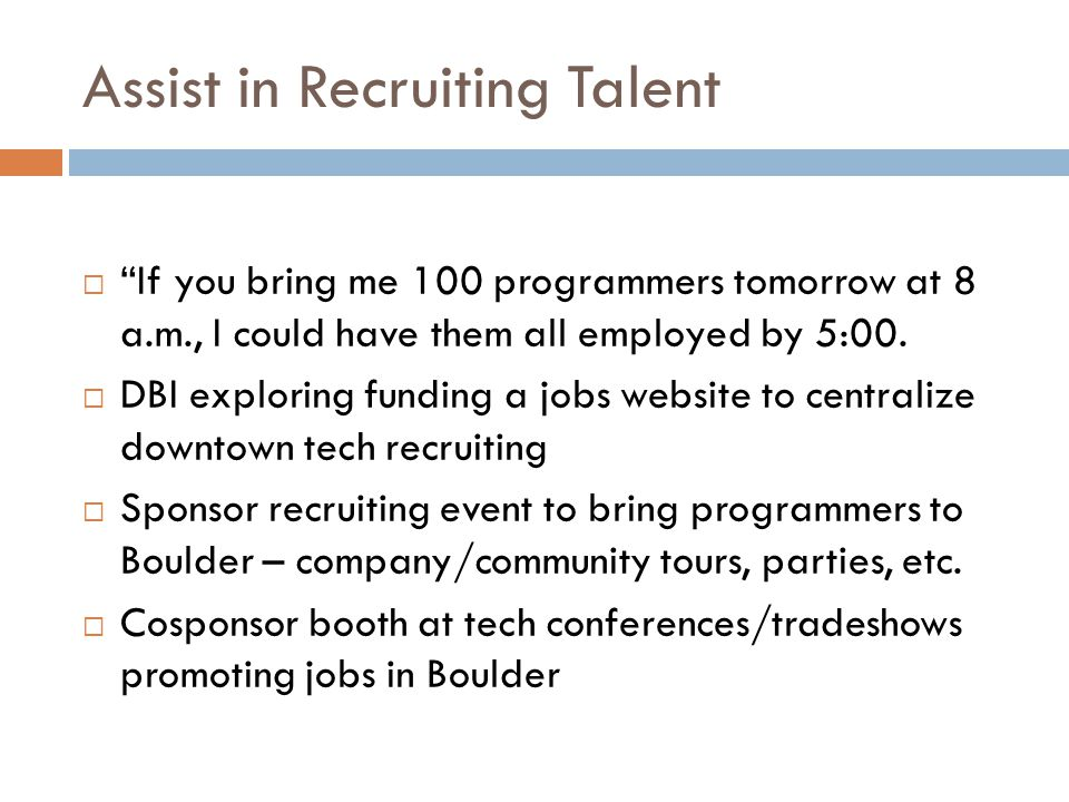 Assist in Recruiting Talent  If you bring me 100 programmers tomorrow at 8 a.m., I could have them all employed by 5:00.