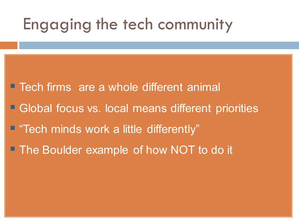 Engaging the tech community  Tech firms are a whole different animal  Global focus vs.