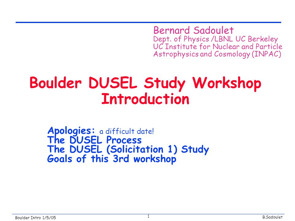 B.Sadoulet Boulder Intro 1/5/05 1 Boulder DUSEL Study Workshop Introduction Apologies: a difficult date.