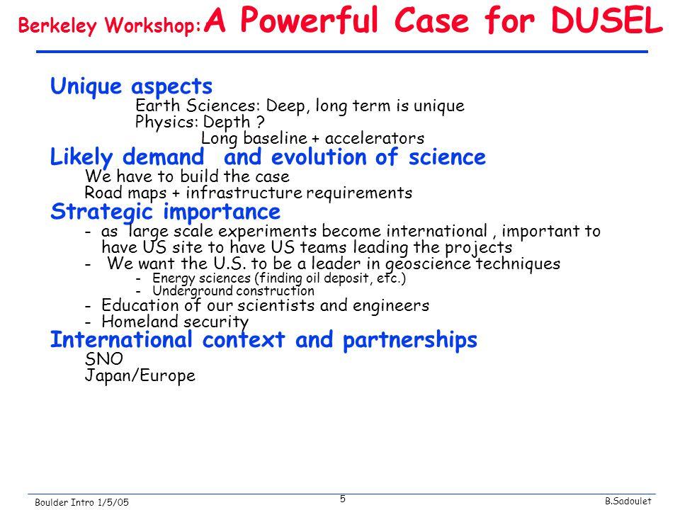 B.Sadoulet Boulder Intro 1/5/05 5 Berkeley Workshop: A Powerful Case for DUSEL Unique aspects Earth Sciences: Deep, long term is unique Physics: Depth .