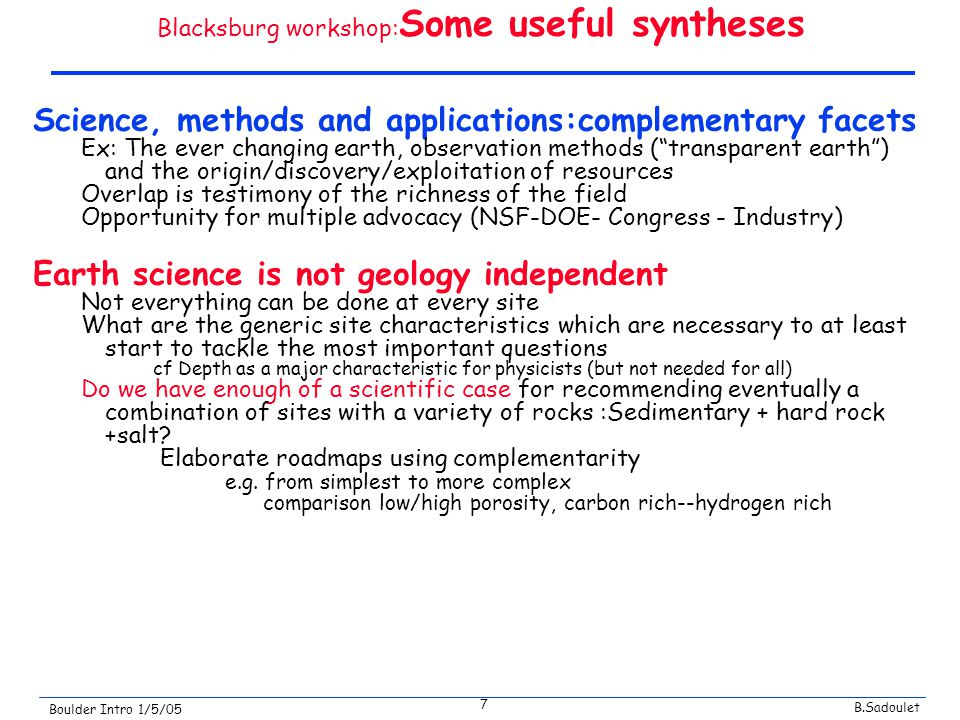 B.Sadoulet Boulder Intro 1/5/05 7 Blacksburg workshop: Some useful syntheses Science, methods and applications:complementary facets Ex: The ever changing earth, observation methods ( transparent earth ) and the origin/discovery/exploitation of resources Overlap is testimony of the richness of the field Opportunity for multiple advocacy (NSF-DOE- Congress - Industry) Earth science is not geology independent Not everything can be done at every site What are the generic site characteristics which are necessary to at least start to tackle the most important questions cf Depth as a major characteristic for physicists (but not needed for all) Do we have enough of a scientific case for recommending eventually a combination of sites with a variety of rocks :Sedimentary + hard rock +salt.
