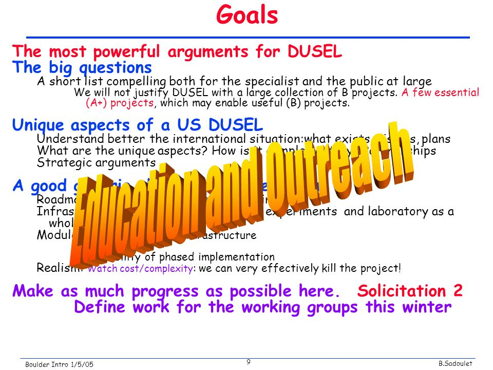 B.Sadoulet Boulder Intro 1/5/05 9 Goals The most powerful arguments for DUSEL The big questions A short list compelling both for the specialist and the public at large We will not justify DUSEL with a large collection of B projects.