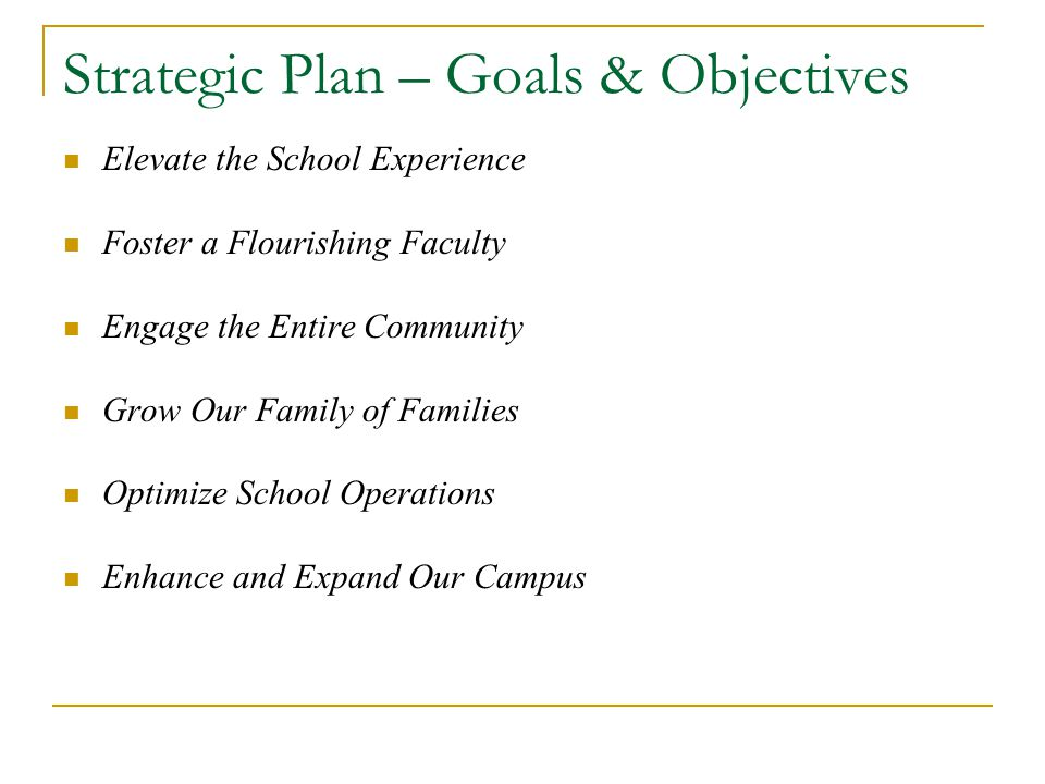 Strategic Plan – Goals & Objectives Elevate the School Experience Foster a Flourishing Faculty Engage the Entire Community Grow Our Family of Families Optimize School Operations Enhance and Expand Our Campus