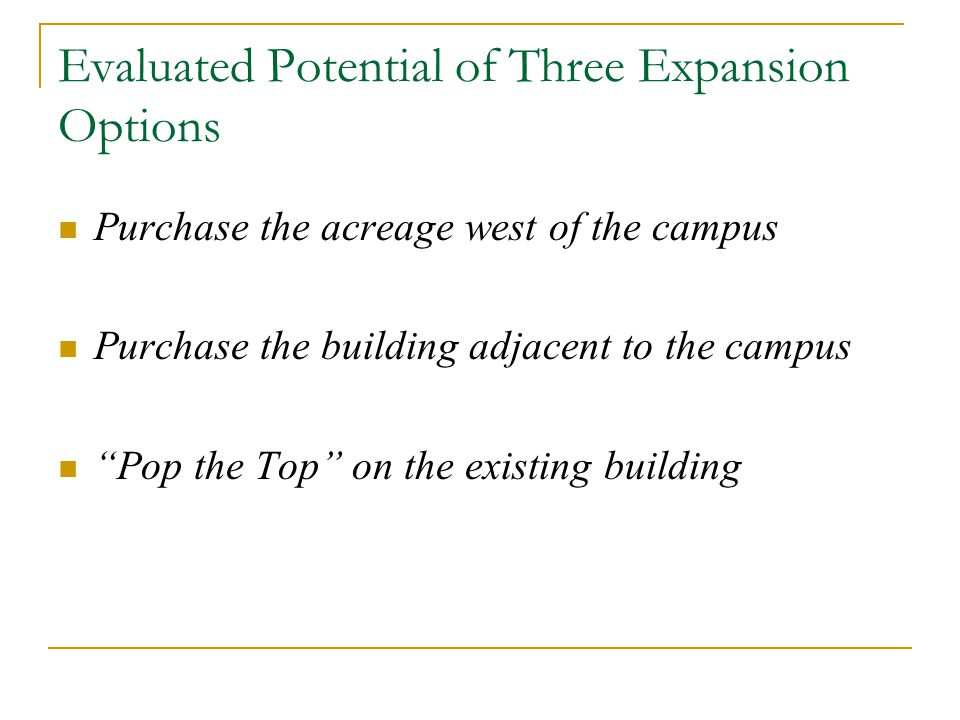 Evaluated Potential of Three Expansion Options Purchase the acreage west of the campus Purchase the building adjacent to the campus Pop the Top on the existing building