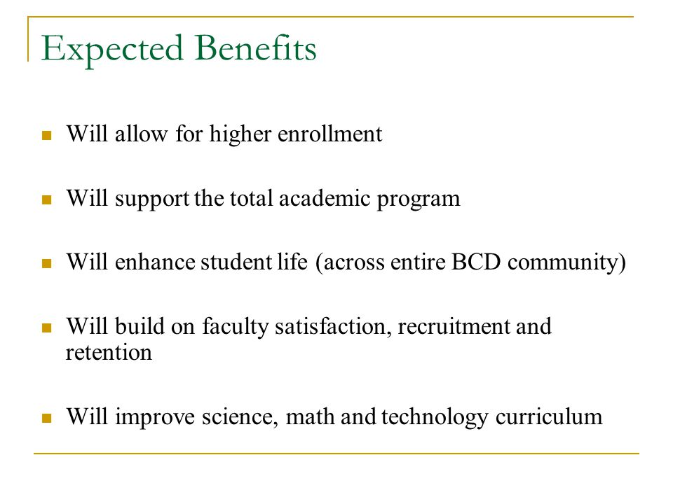 Expected Benefits Will allow for higher enrollment Will support the total academic program Will enhance student life (across entire BCD community) Will build on faculty satisfaction, recruitment and retention Will improve science, math and technology curriculum