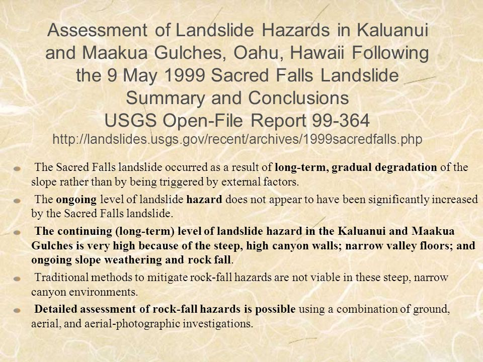 Assessment of Landslide Hazards in Kaluanui and Maakua Gulches, Oahu, Hawaii Following the 9 May 1999 Sacred Falls Landslide Summary and Conclusions USGS Open-File Report 99-364 http://landslides.usgs.gov/recent/archives/1999sacredfalls.php The Sacred Falls landslide occurred as a result of long-term, gradual degradation of the slope rather than by being triggered by external factors.