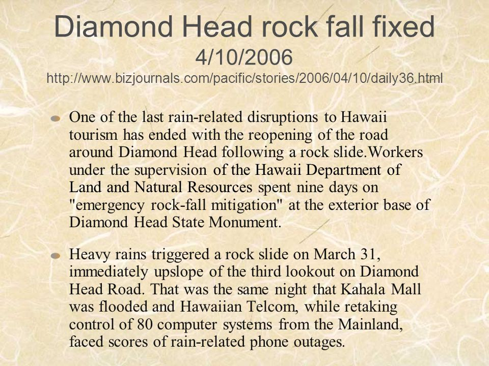 Diamond Head rock fall fixed 4/10/2006 http://www.bizjournals.com/pacific/stories/2006/04/10/daily36.html One of the last rain-related disruptions to Hawaii tourism has ended with the reopening of the road around Diamond Head following a rock slide.Workers under the supervision of the Hawaii Department of Land and Natural Resources spent nine days on emergency rock-fall mitigation at the exterior base of Diamond Head State Monument.