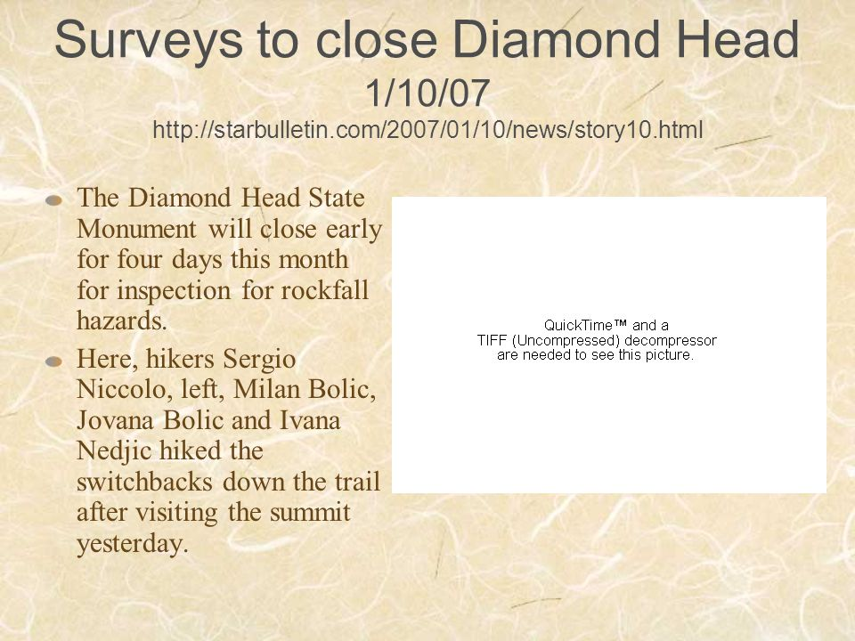 Surveys to close Diamond Head 1/10/07 http://starbulletin.com/2007/01/10/news/story10.html The Diamond Head State Monument will close early for four days this month for inspection for rockfall hazards.