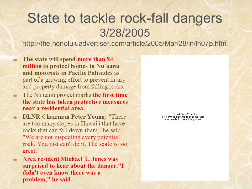 State to tackle rock-fall dangers 3/28/2005 http://the.honoluluadvertiser.com/article/2005/Mar/28/ln/ln07p.html The state will spend more than $4 million to protect homes in Nu uanu and motorists in Pacific Palisades as part of a growing effort to prevent injury and property damage from falling rocks.