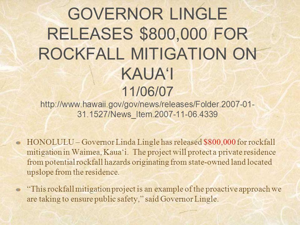 GOVERNOR LINGLE RELEASES $800,000 FOR ROCKFALL MITIGATION ON KAUA'I 11/06/07 http://www.hawaii.gov/gov/news/releases/Folder.2007-01- 31.1527/News_Item.2007-11-06.4339 HONOLULU – Governor Linda Lingle has released $800,000 for rockfall mitigation in Waimea, Kaua'i.