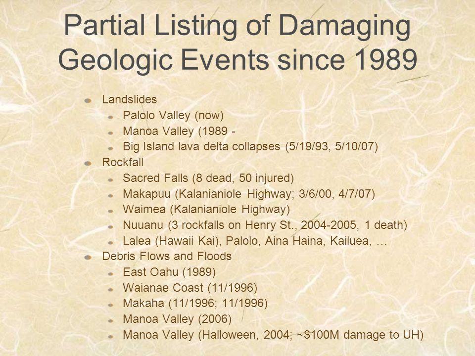 Partial Listing of Damaging Geologic Events since 1989 Landslides Palolo Valley (now) Manoa Valley (1989 - Big Island lava delta collapses (5/19/93, 5/10/07) Rockfall Sacred Falls (8 dead, 50 injured) Makapuu (Kalanianiole Highway; 3/6/00, 4/7/07) Waimea (Kalanianiole Highway) Nuuanu (3 rockfalls on Henry St., 2004-2005, 1 death) Lalea (Hawaii Kai), Palolo, Aina Haina, Kailuea, … Debris Flows and Floods East Oahu (1989) Waianae Coast (11/1996) Makaha (11/1996; 11/1996) Manoa Valley (2006) Manoa Valley (Halloween, 2004; ~$100M damage to UH)