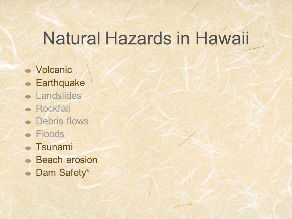 Natural Hazards in Hawaii Volcanic Earthquake Landslides Rockfall Debris flows Floods Tsunami Beach erosion Dam Safety*