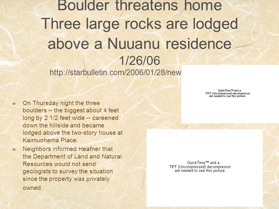 Boulder threatens home Three large rocks are lodged above a Nuuanu residence 1/26/06 http://starbulletin.com/2006/01/28/news/story04.html On Thursday night the three boulders -- the biggest about 4 feet long by 2 1/2 feet wide -- careened down the hillside and became lodged above the two-story house at Kaimuohema Place.