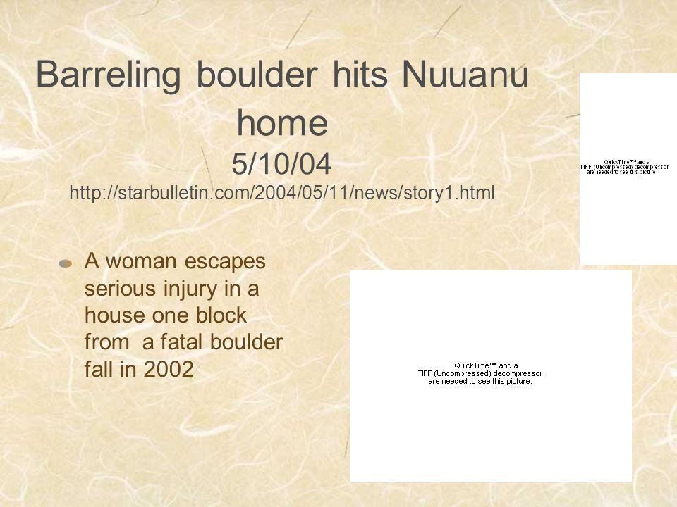 Barreling boulder hits Nuuanu home 5/10/04 http://starbulletin.com/2004/05/11/news/story1.html A woman escapes serious injury in a house one block from a fatal boulder fall in 2002