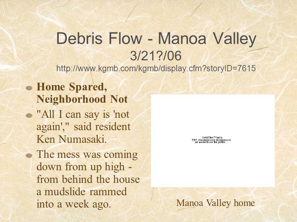 Debris Flow - Manoa Valley 3/21?/06 http://www.kgmb.com/kgmb/display.cfm?storyID=7615 Home Spared, Neighborhood Not All I can say is not again , said resident Ken Numasaki.