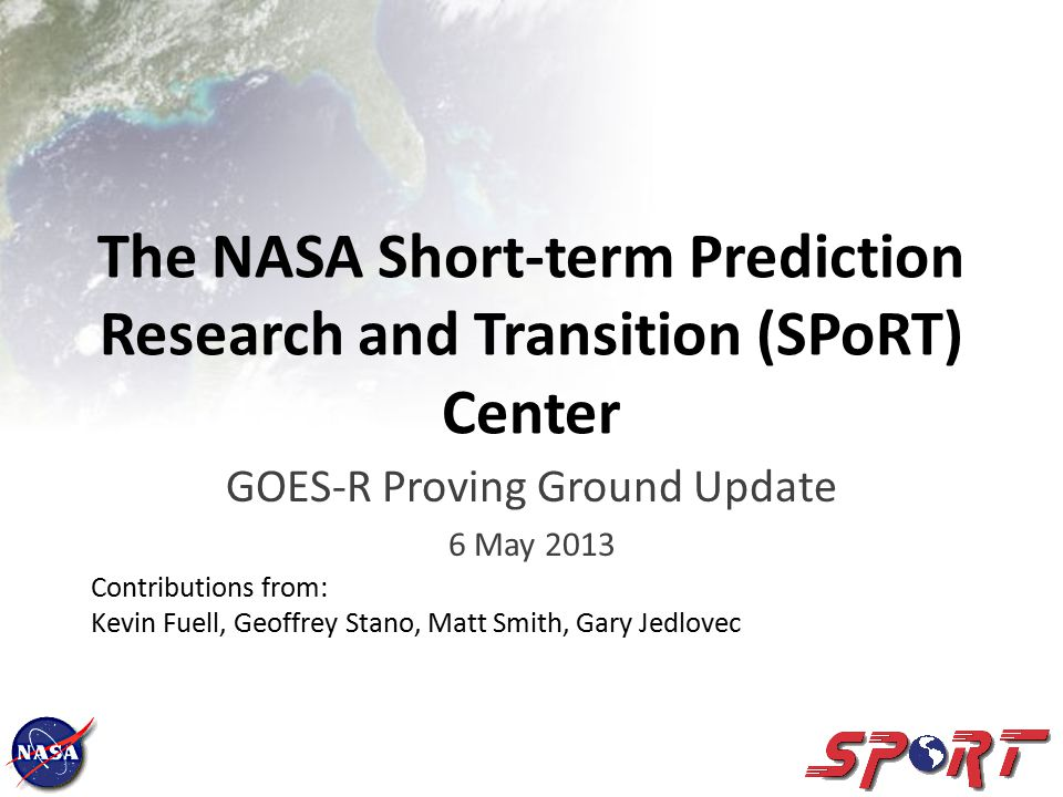 The NASA Short-term Prediction Research and Transition (SPoRT) Center GOES-R Proving Ground Update 6 May 2013 Contributions from: Kevin Fuell, Geoffrey Stano, Matt Smith, Gary Jedlovec
