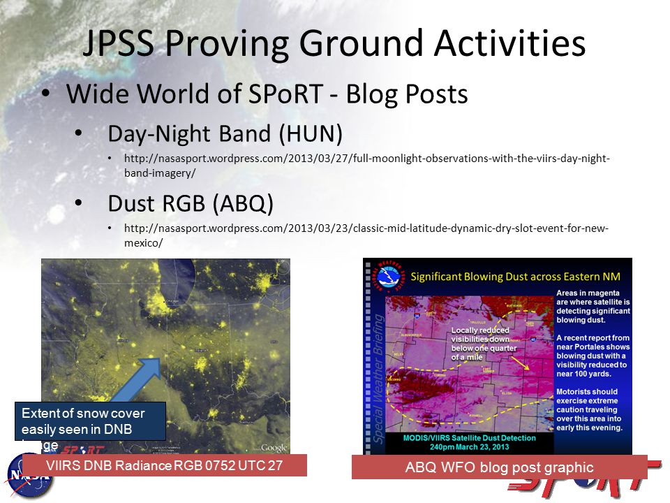 Wide World of SPoRT - Blog Posts Day-Night Band (HUN) http://nasasport.wordpress.com/2013/03/27/full-moonlight-observations-with-the-viirs-day-night- band-imagery/ Dust RGB (ABQ) http://nasasport.wordpress.com/2013/03/23/classic-mid-latitude-dynamic-dry-slot-event-for-new- mexico/ JPSS Proving Ground Activities VIIRS DNB Radiance RGB 0752 UTC 27 March 2013 ABQ WFO blog post graphic Extent of snow cover easily seen in DNB image