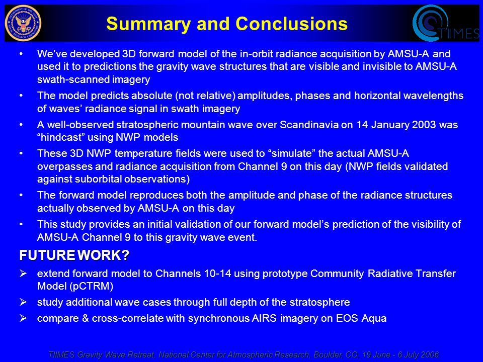 TIIMES Gravity Wave Retreat, National Center for Atmospheric Research, Boulder, CO, 19 June - 6 July 2006 Summary and Conclusions We've developed 3D forward model of the in-orbit radiance acquisition by AMSU-A and used it to predictions the gravity wave structures that are visible and invisible to AMSU-A swath-scanned imagery The model predicts absolute (not relative) amplitudes, phases and horizontal wavelengths of waves' radiance signal in swath imagery A well-observed stratospheric mountain wave over Scandinavia on 14 January 2003 was hindcast using NWP models These 3D NWP temperature fields were used to simulate the actual AMSU-A overpasses and radiance acquisition from Channel 9 on this day (NWP fields validated against suborbital observations) The forward model reproduces both the amplitude and phase of the radiance structures actually observed by AMSU-A on this day This study provides an initial validation of our forward model's prediction of the visibility of AMSU-A Channel 9 to this gravity wave event.
