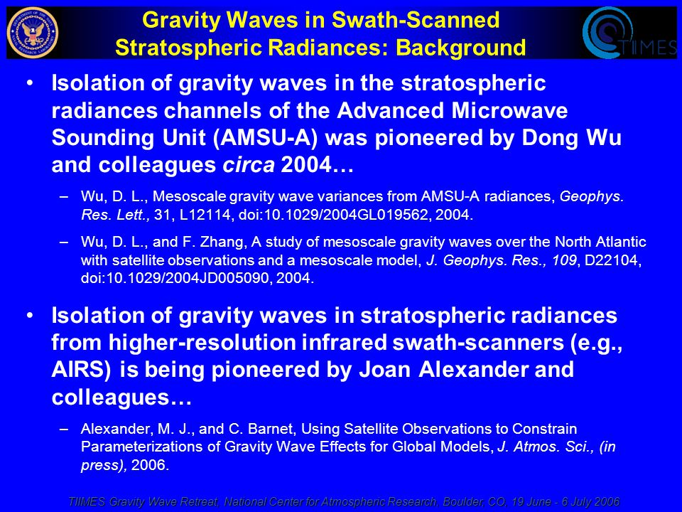 TIIMES Gravity Wave Retreat, National Center for Atmospheric Research, Boulder, CO, 19 June - 6 July 2006 Gravity Waves in Swath-Scanned Stratospheric Radiances: Background Isolation of gravity waves in the stratospheric radiances channels of the Advanced Microwave Sounding Unit (AMSU-A) was pioneered by Dong Wu and colleagues circa 2004… –Wu, D.