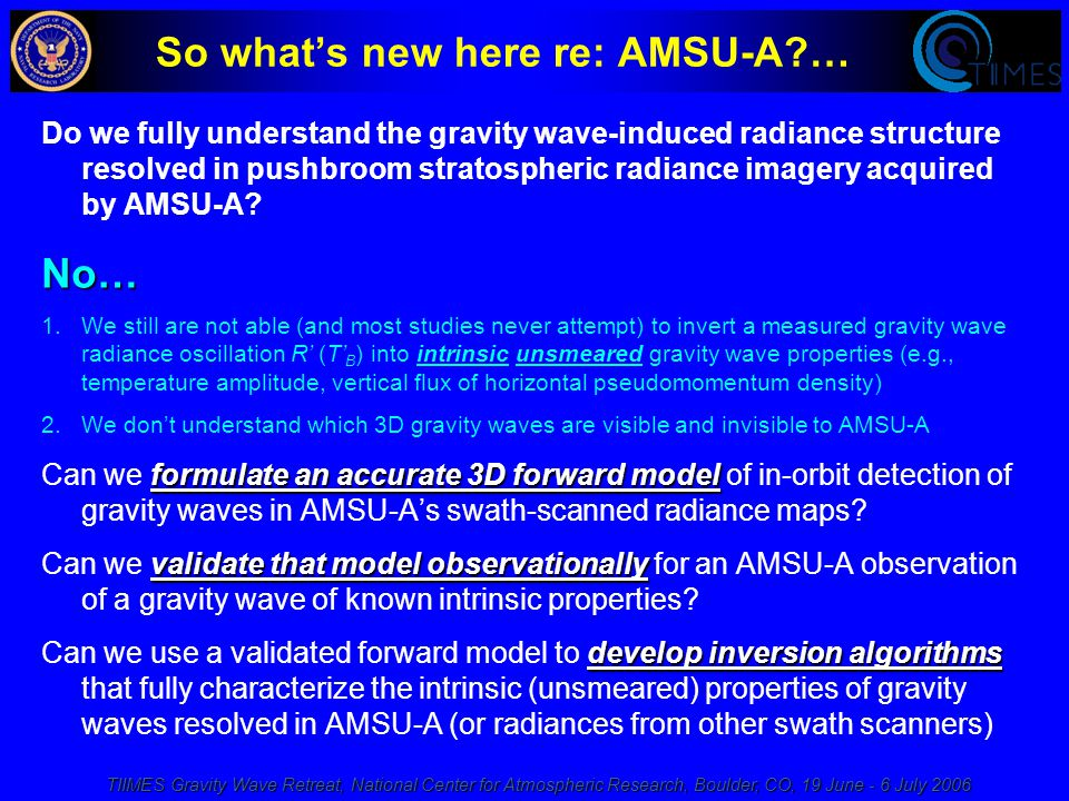 TIIMES Gravity Wave Retreat, National Center for Atmospheric Research, Boulder, CO, 19 June - 6 July 2006 So what's new here re: AMSU-A … Do we fully understand the gravity wave-induced radiance structure resolved in pushbroom stratospheric radiance imagery acquired by AMSU-A No… 1.We still are not able (and most studies never attempt) to invert a measured gravity wave radiance oscillation R' (T' B ) into intrinsic unsmeared gravity wave properties (e.g., temperature amplitude, vertical flux of horizontal pseudomomentum density) 2.We don't understand which 3D gravity waves are visible and invisible to AMSU-A formulate an accurate 3D forward model Can we formulate an accurate 3D forward model of in-orbit detection of gravity waves in AMSU-A's swath-scanned radiance maps.
