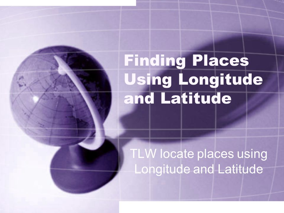 Finding Places Using Longitude and Latitude TLW locate places using Longitude and Latitude