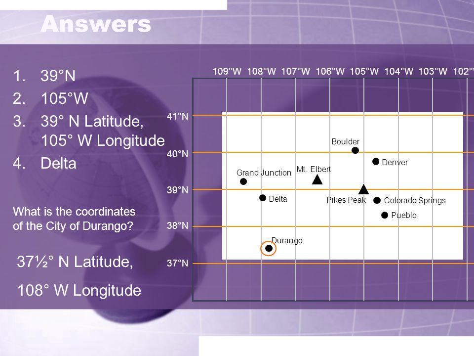 Answers 1.39°N 2.105°W 3.39° N Latitude, 105° W Longitude 4.Delta 41°N 40°N 39°N 38°N 37°N 109°W108°W107°W106°W105°W104°W103°W102°W Grand Junction Del