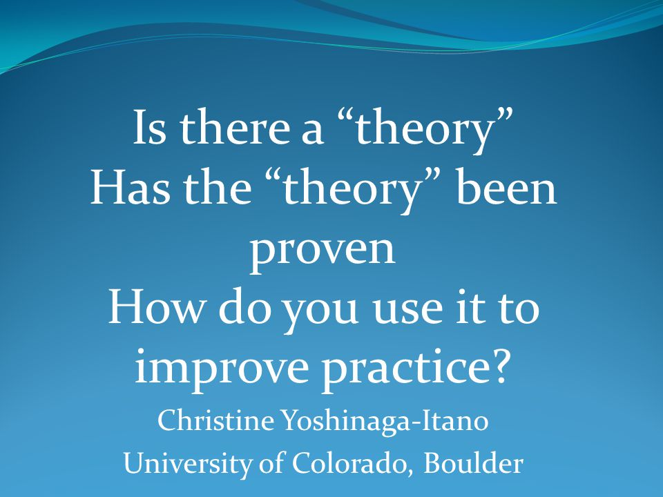 Is there a theory Has the theory been proven How do you use it to improve practice.