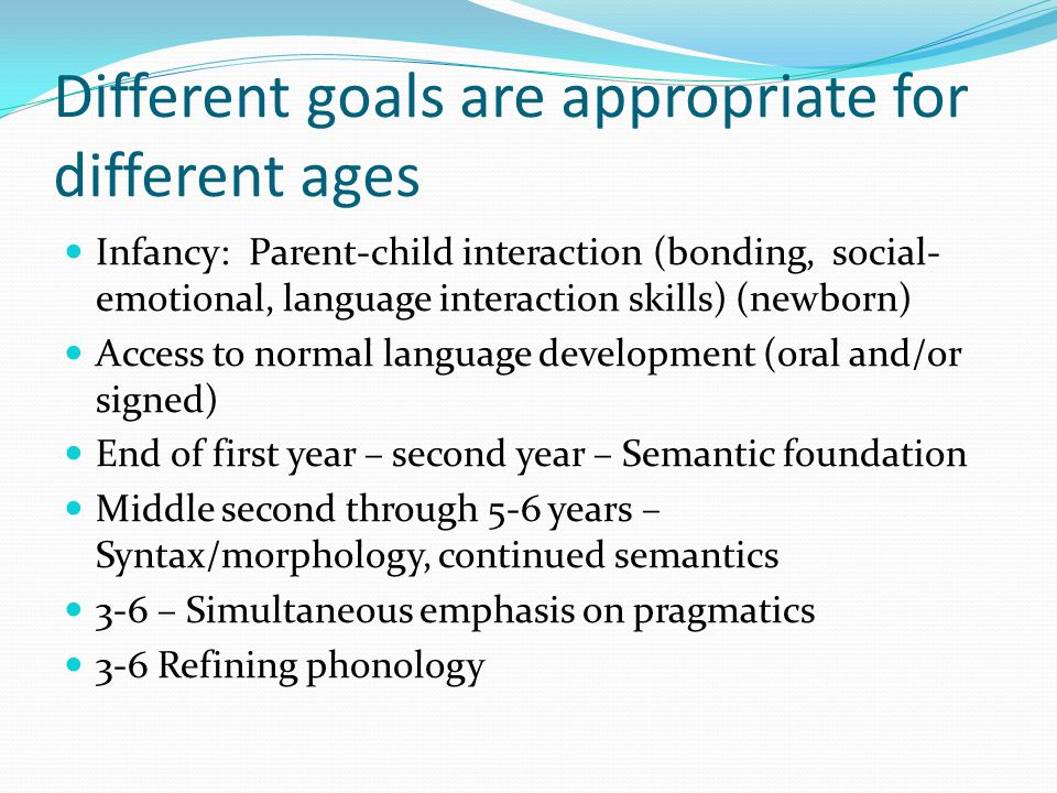 Different goals are appropriate for different ages Infancy: Parent-child interaction (bonding, social- emotional, language interaction skills) (newborn) Access to normal language development (oral and/or signed) End of first year – second year – Semantic foundation Middle second through 5-6 years – Syntax/morphology, continued semantics 3-6 – Simultaneous emphasis on pragmatics 3-6 Refining phonology