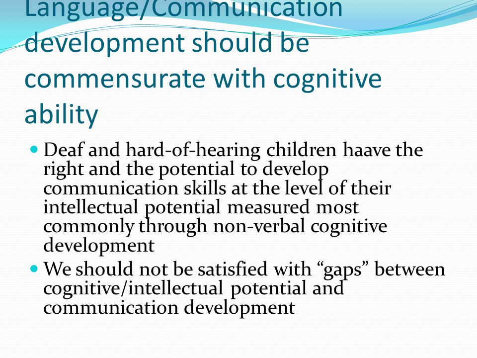 Language/Communication development should be commensurate with cognitive ability Deaf and hard-of-hearing children haave the right and the potential to develop communication skills at the level of their intellectual potential measured most commonly through non-verbal cognitive development We should not be satisfied with gaps between cognitive/intellectual potential and communication development
