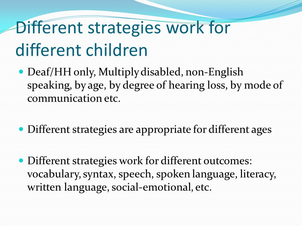 Different strategies work for different children Deaf/HH only, Multiply disabled, non-English speaking, by age, by degree of hearing loss, by mode of communication etc.