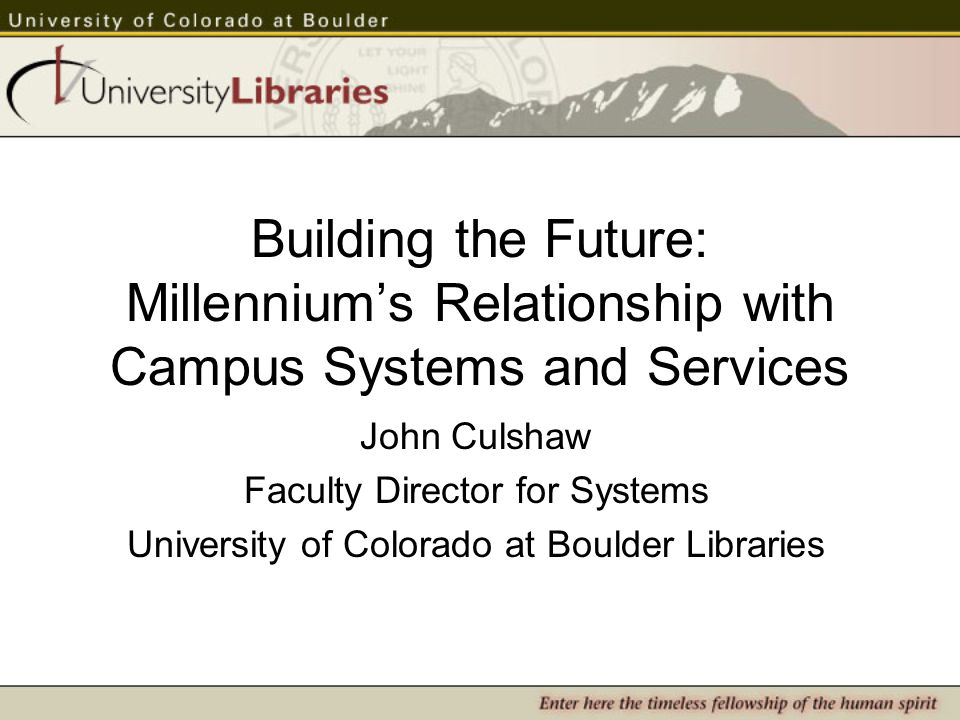 Building the Future: Millennium's Relationship with Campus Systems and Services John Culshaw Faculty Director for Systems University of Colorado at Boulder Libraries