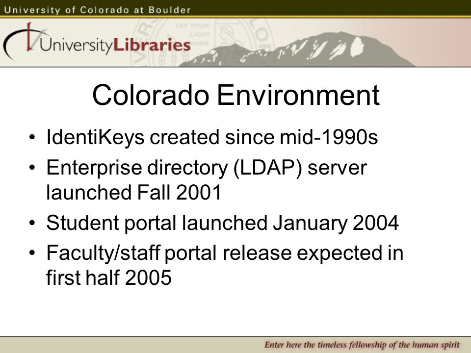 Colorado Environment IdentiKeys created since mid-1990s Enterprise directory (LDAP) server launched Fall 2001 Student portal launched January 2004 Faculty/staff portal release expected in first half 2005
