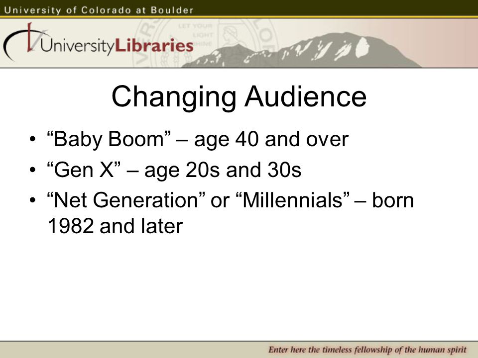 Changing Audience Baby Boom – age 40 and over Gen X – age 20s and 30s Net Generation or Millennials – born 1982 and later
