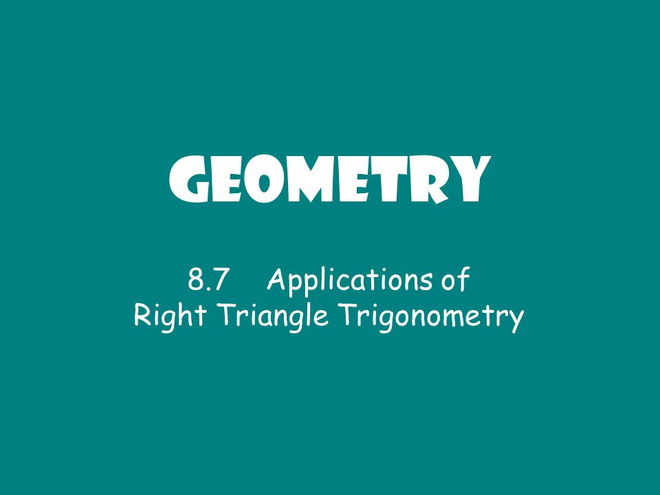 Geometry 8.7 Applications of Right Triangle Trigonometry
