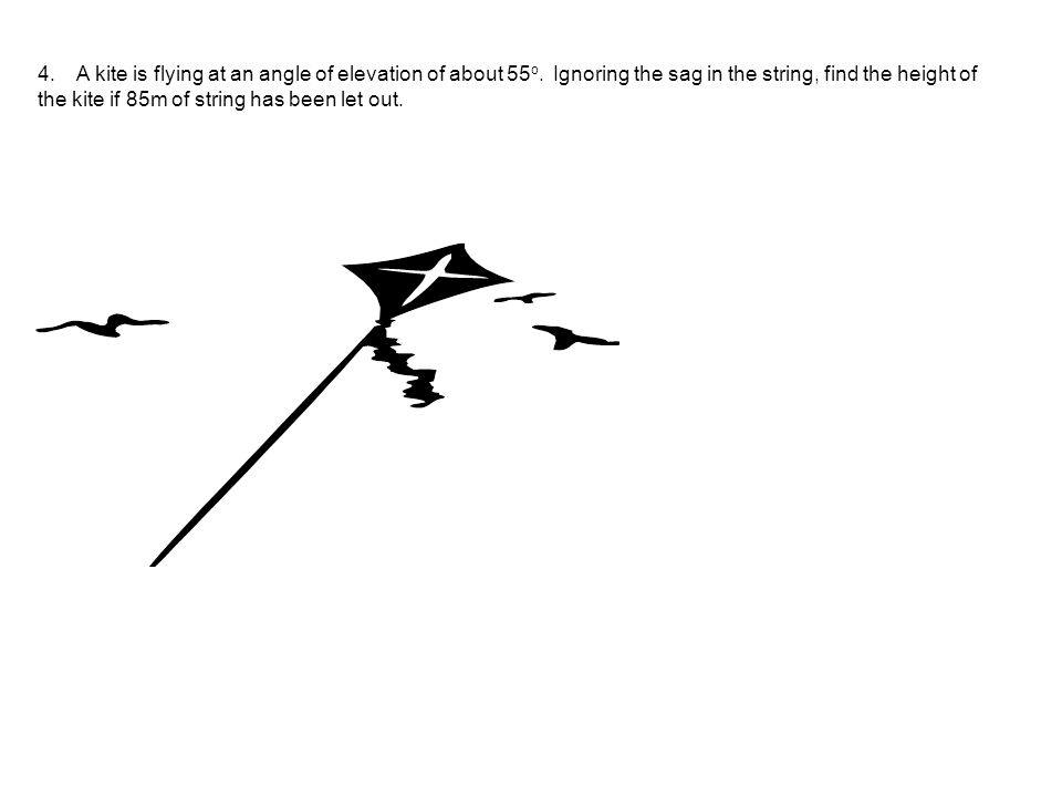 4. A kite is flying at an angle of elevation of about 55 o. Ignoring the sag in the string, find the height of the kite if 85m of string has been let