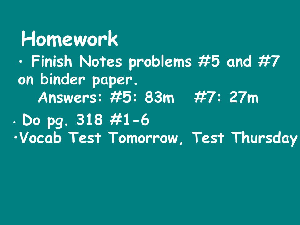 Finish Notes problems #5 and #7 on binder paper. Answers: #5: 83m #7: 27m Homework Do pg. 318 #1-6 Vocab Test Tomorrow, Test Thursday
